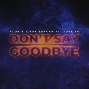 Alok/Ilkay Sencan/Tove Lo - Don't Say Goodbye